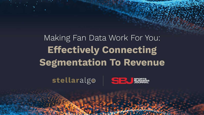 SBJ | StellarAlgo - Making Fan Data Work For You: Effectively Connecting Segmentation To Revenue